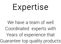 Expertise  We have a team of well Coordinated  experts with Years of experience that  Guarantee top quality products