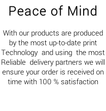 Peace of Mind  With our products are produced by the most up-to-date print Technology  and using  the most  Reliable  delivery partners we will  ensure your order is received on  time with 100 % satisfaction