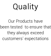 Quality  Our Products have been tested  to ensure that they always exceed  customers' expectations
