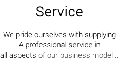 Service  We pride ourselves with supplying A professional service in  all aspects of our business model ..